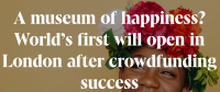 A museum of happiness? World's first will open in London after crowdfunding success; Idea Consult; Crowdfunding4Culture;